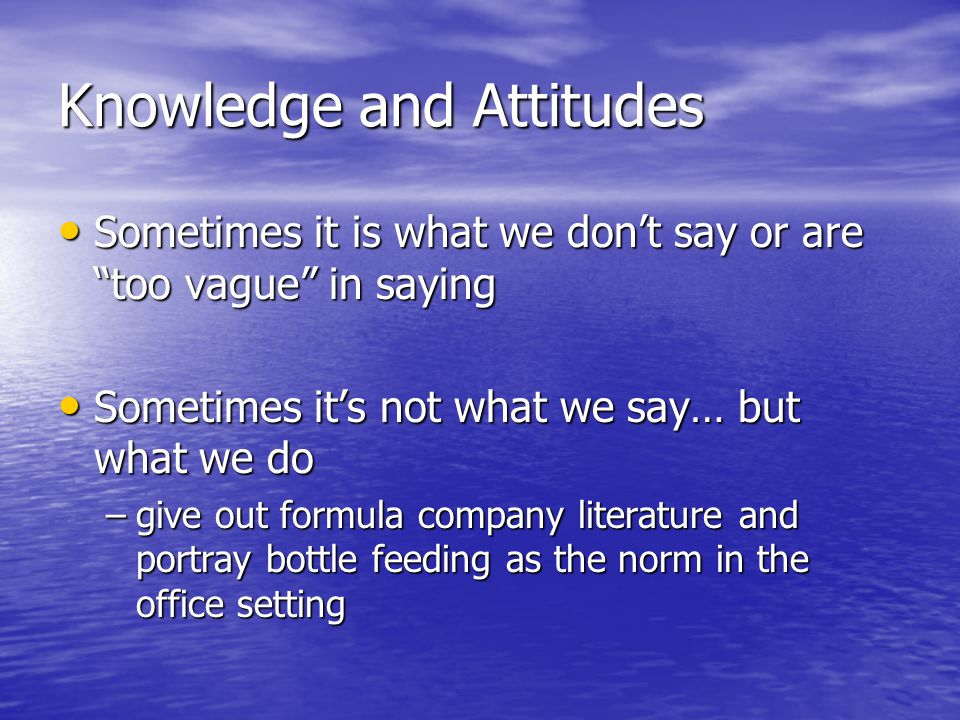 Knowledge and Attitudes Sometimes it is what we don't say or are too vague in saying Sometimes it is what we don't say or are too vague in saying Sometimes it's not what we say… but what we do Sometimes it's not what we say… but what we do –give out formula company literature and portray bottle feeding as the norm in the office setting