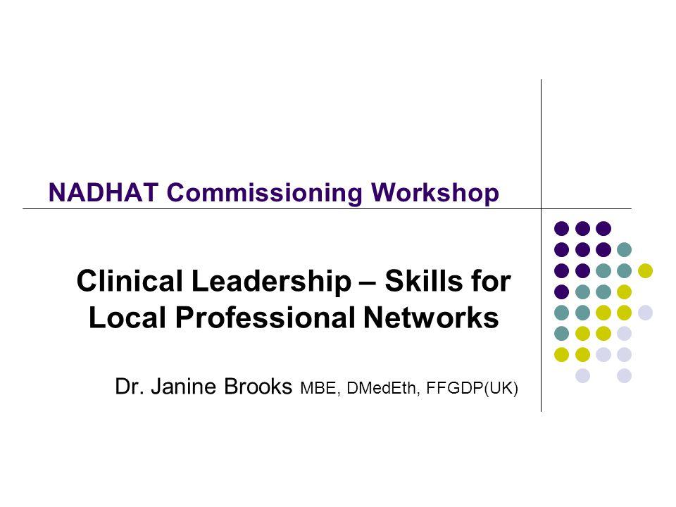 NADHAT Commissioning Workshop Clinical Leadership – Skills for Local Professional Networks Dr. Janine Brooks MBE, DMedEth, FFGDP(UK)