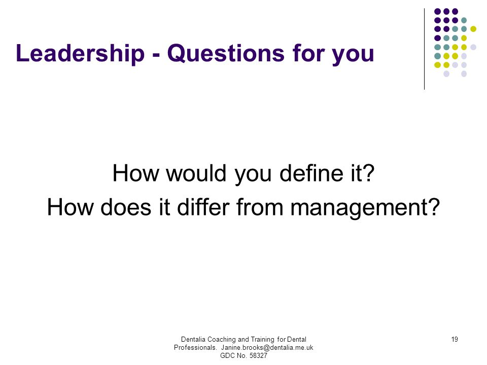 Dentalia Coaching and Training for Dental Professionals. Janine.brooks@dentalia.me.uk GDC No. 58327 19 Leadership - Questions for you How would you de