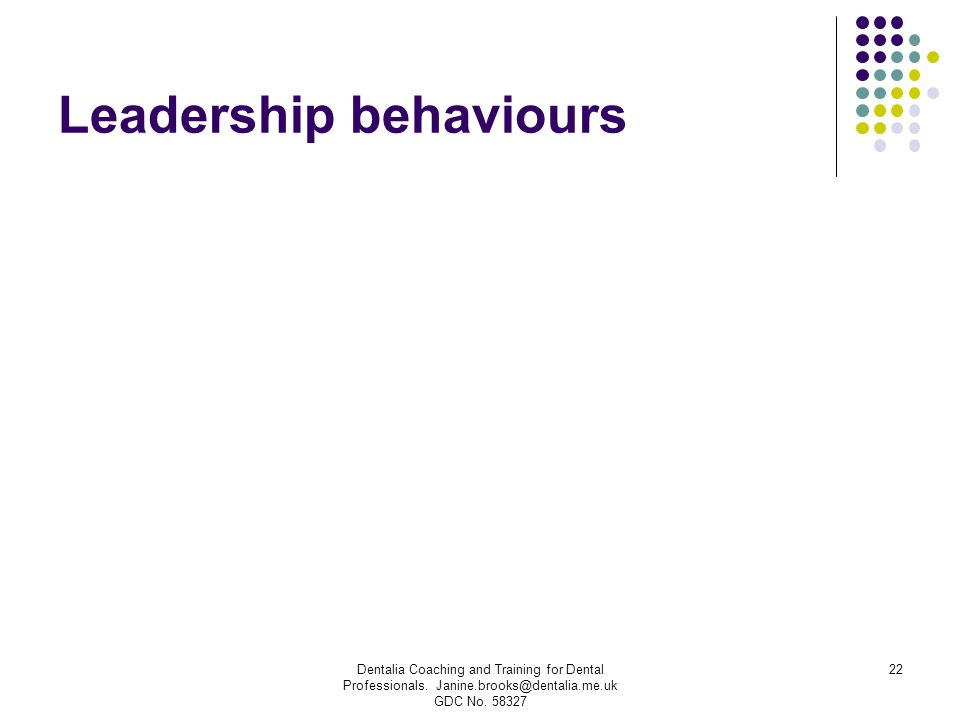 Leadership behaviours Dentalia Coaching and Training for Dental Professionals. Janine.brooks@dentalia.me.uk GDC No. 58327 22