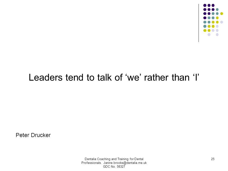 Leaders tend to talk of 'we' rather than 'I' Dentalia Coaching and Training for Dental Professionals. Janine.brooks@dentalia.me.uk GDC No. 58327 25 Pe