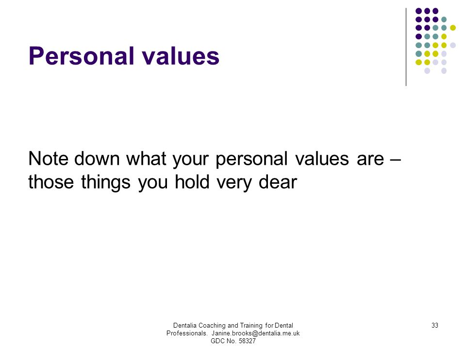 Personal values Note down what your personal values are – those things you hold very dear Dentalia Coaching and Training for Dental Professionals. Jan