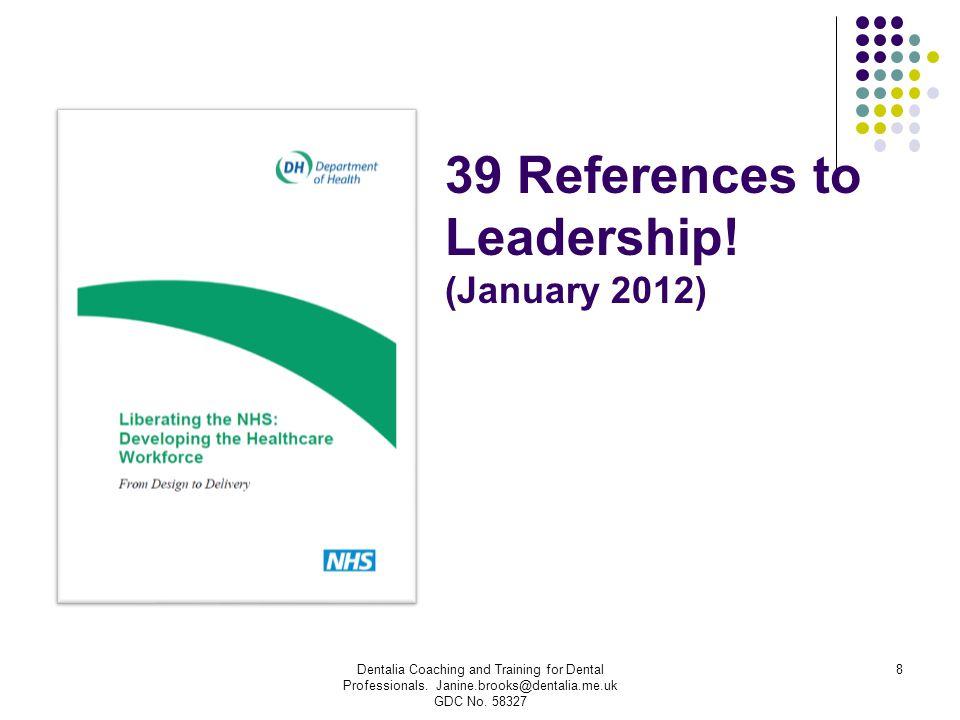 39 References to Leadership! (January 2012) Dentalia Coaching and Training for Dental Professionals. Janine.brooks@dentalia.me.uk GDC No. 58327 8