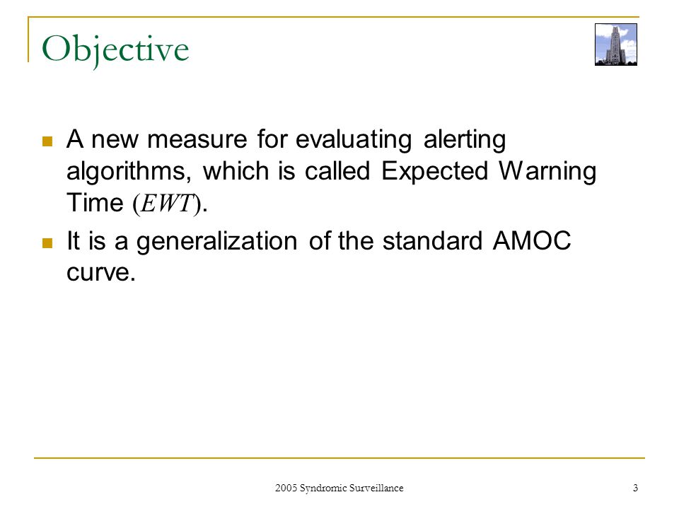 2005 Syndromic Surveillance 3 Objective A new measure for evaluating alerting algorithms, which is called Expected Warning Time (EWT).