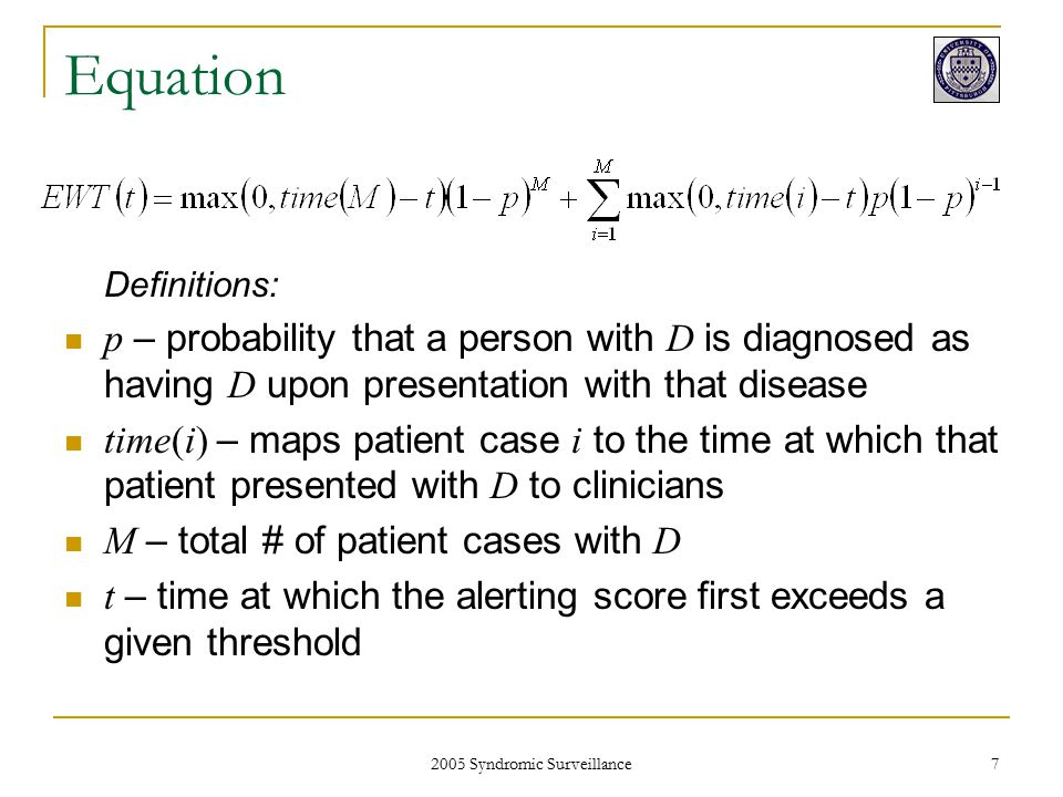2005 Syndromic Surveillance 8 Equation x x + WT if clinicians never detect the outbreak Probability that clinicians will never detect the outbreak WT if clinicians first detect the outbreak on the i th case Probability that clinicians will detect the outbreak on the i th case