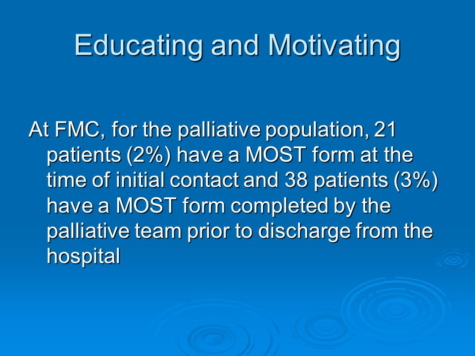 Educating and Motivating At FMC, for the palliative population, 21 patients (2%) have a MOST form at the time of initial contact and 38 patients (3%) have a MOST form completed by the palliative team prior to discharge from the hospital