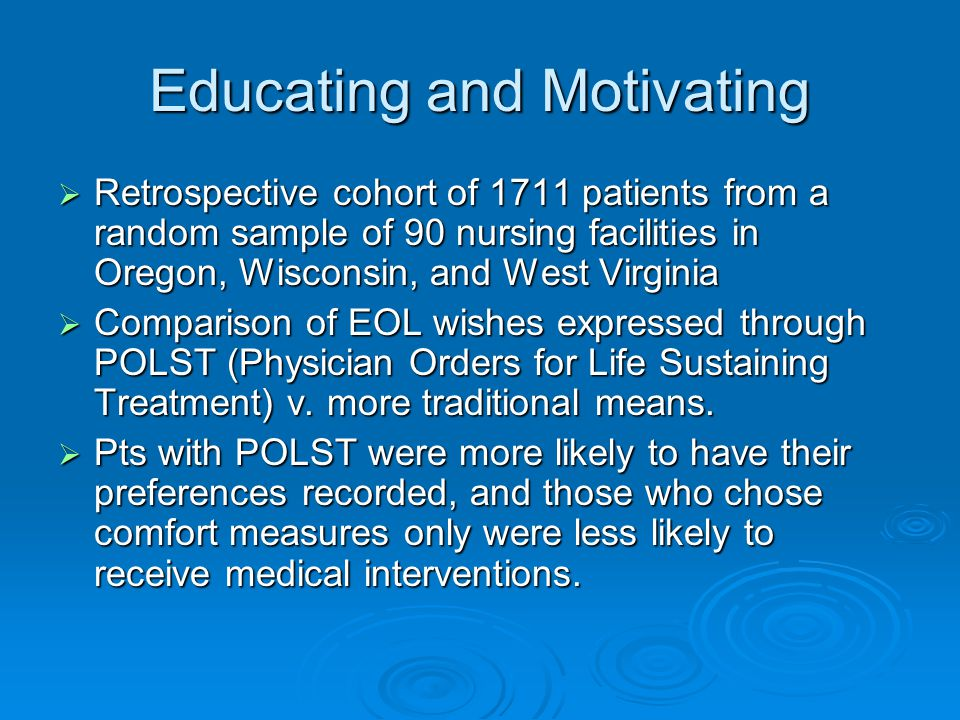 Educating and Motivating  Retrospective cohort of 1711 patients from a random sample of 90 nursing facilities in Oregon, Wisconsin, and West Virginia  Comparison of EOL wishes expressed through POLST (Physician Orders for Life Sustaining Treatment) v.