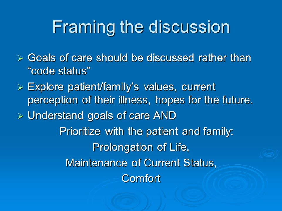 Framing the discussion  Goals of care should be discussed rather than code status  Explore patient/family's values, current perception of their illness, hopes for the future.