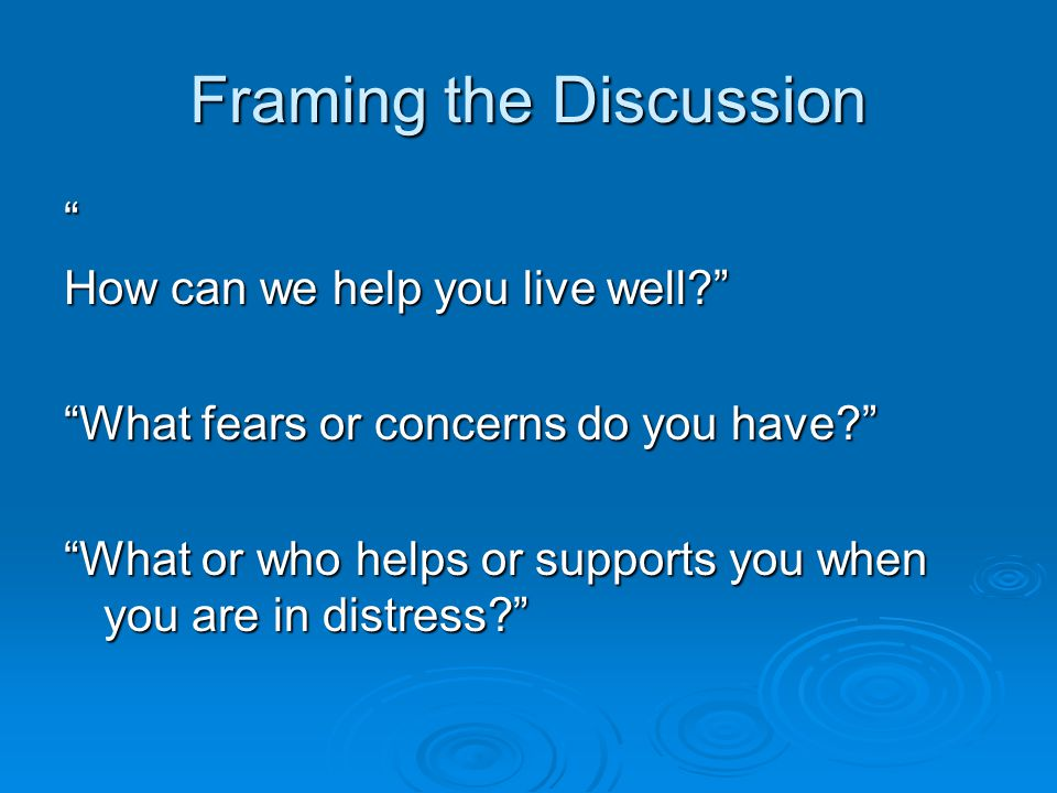 Framing the Discussion How can we help you live well? What fears or concerns do you have? What or who helps or supports you when you are in distress?