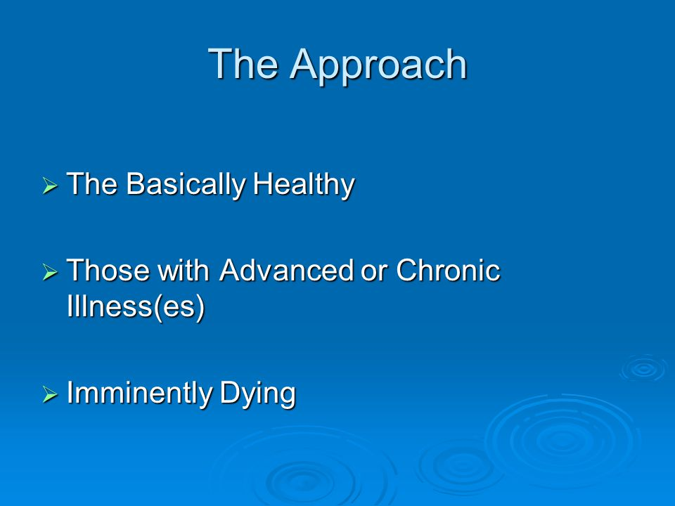 The Approach  The Basically Healthy  Those with Advanced or Chronic Illness(es)  Imminently Dying