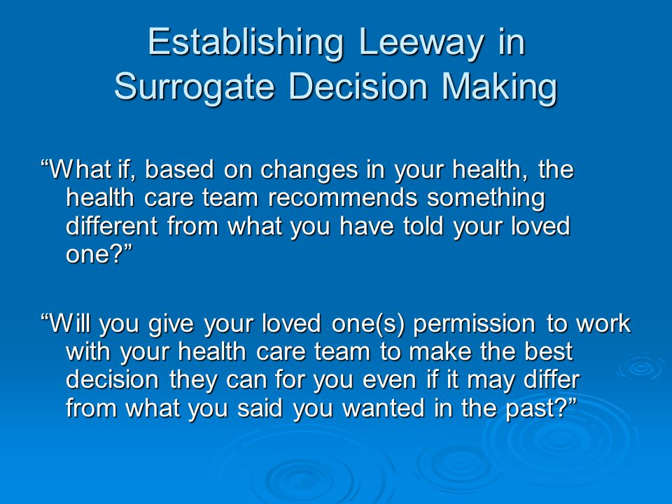 Establishing Leeway in Surrogate Decision Making What if, based on changes in your health, the health care team recommends something different from what you have told your loved one? Will you give your loved one(s) permission to work with your health care team to make the best decision they can for you even if it may differ from what you said you wanted in the past?
