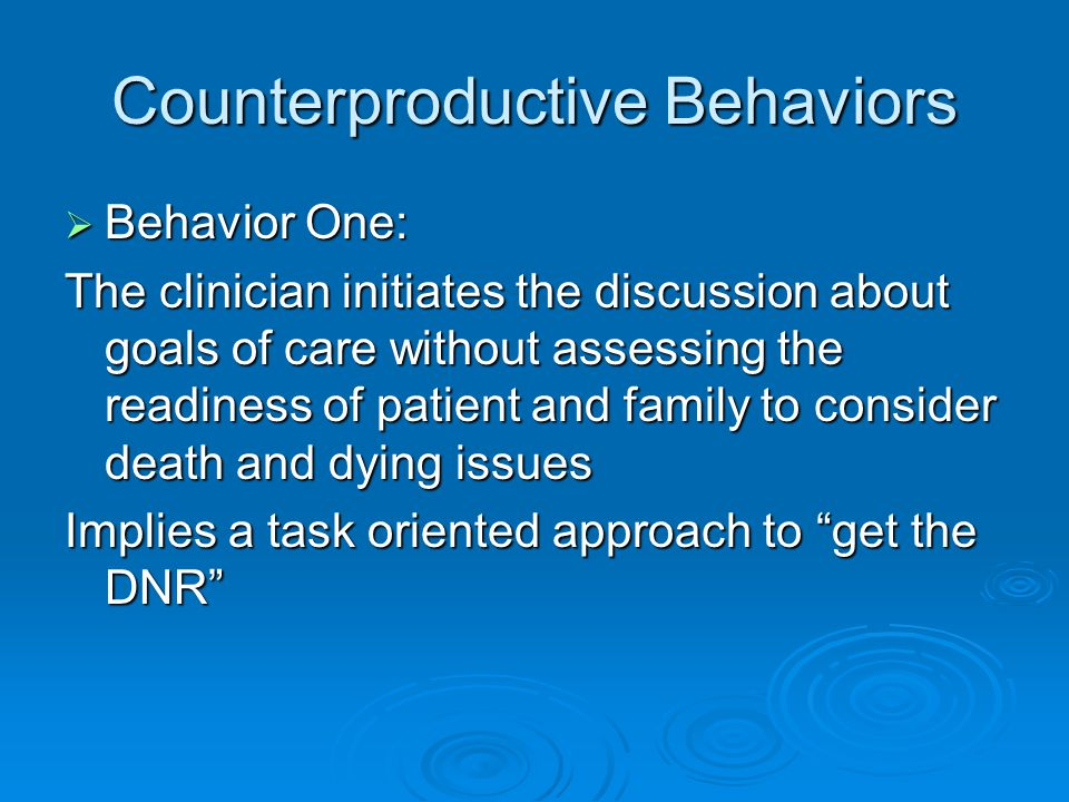 Counterproductive Behaviors  Behavior One: The clinician initiates the discussion about goals of care without assessing the readiness of patient and family to consider death and dying issues Implies a task oriented approach to get the DNR
