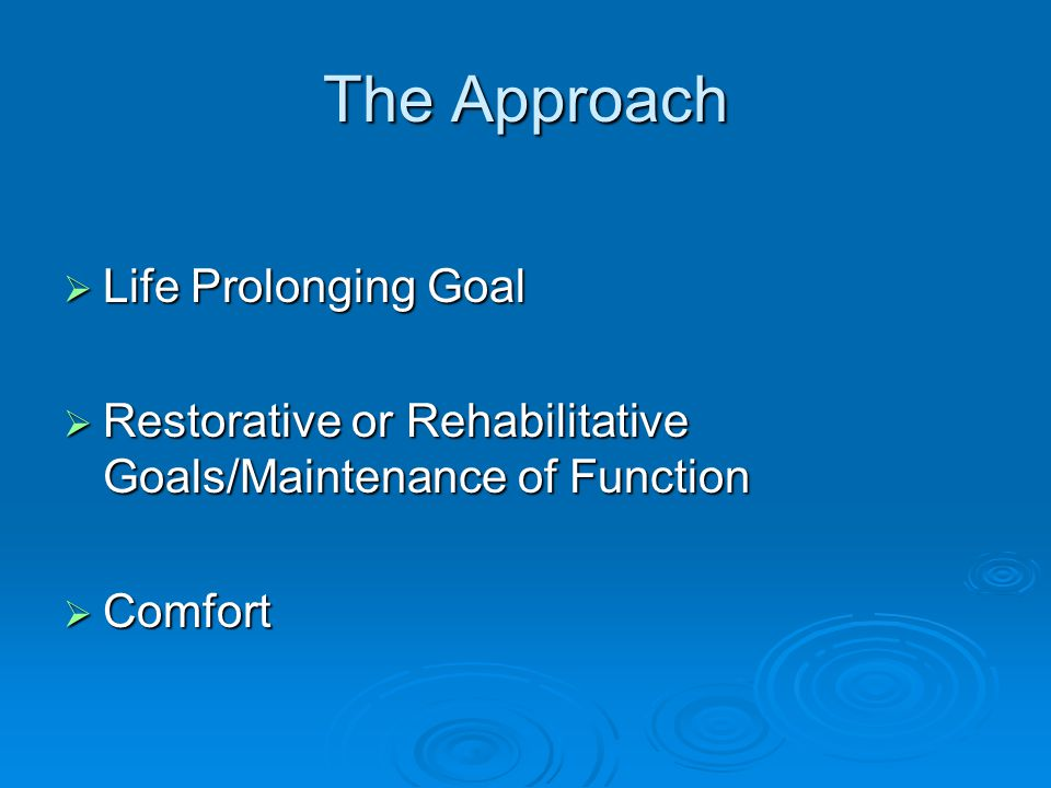 The Approach  Life Prolonging Goal  Restorative or Rehabilitative Goals/Maintenance of Function  Comfort