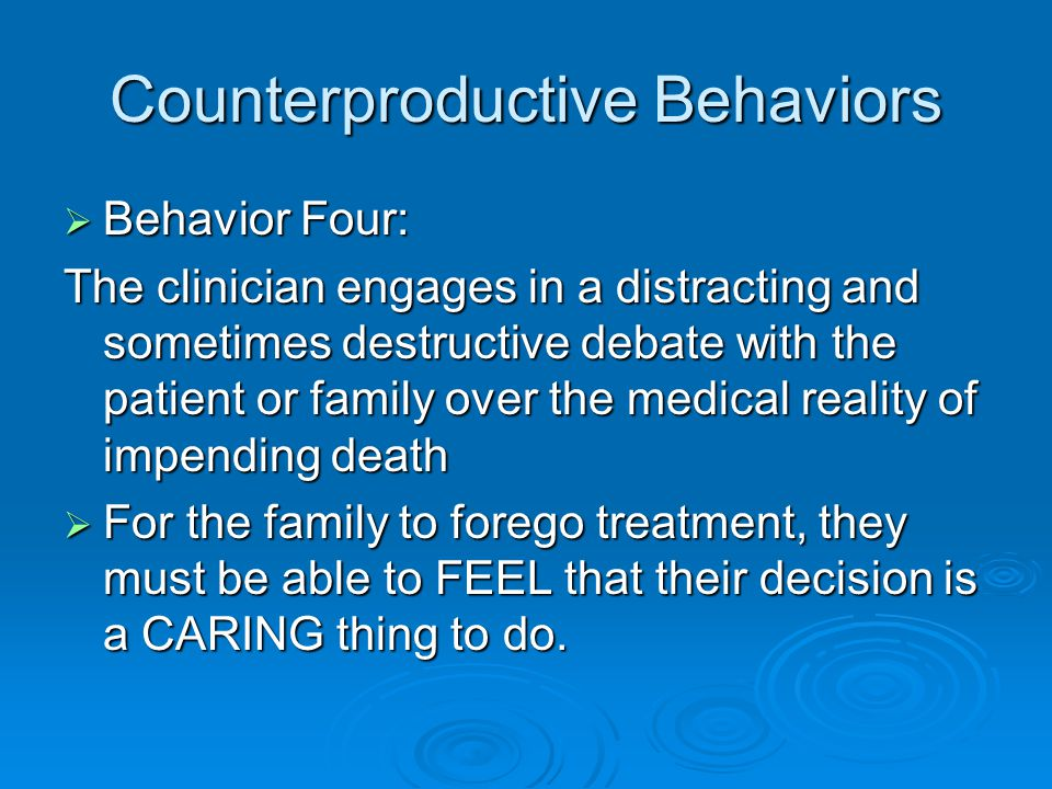 Counterproductive Behaviors  Behavior Four: The clinician engages in a distracting and sometimes destructive debate with the patient or family over the medical reality of impending death  For the family to forego treatment, they must be able to FEEL that their decision is a CARING thing to do.