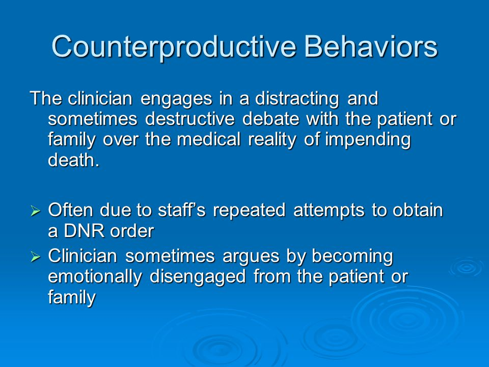 Counterproductive Behaviors The clinician engages in a distracting and sometimes destructive debate with the patient or family over the medical reality of impending death.