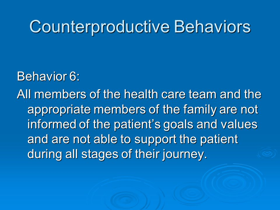 Counterproductive Behaviors Behavior 6: All members of the health care team and the appropriate members of the family are not informed of the patient's goals and values and are not able to support the patient during all stages of their journey.
