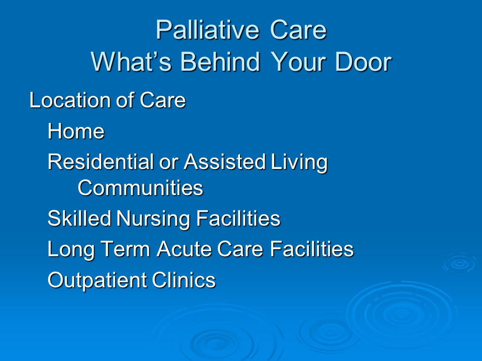 Palliative Care What's Behind Your Door Location of Care Home Residential or Assisted Living Communities Skilled Nursing Facilities Skilled Nursing Facilities Long Term Acute Care Facilities Long Term Acute Care Facilities Outpatient Clinics Outpatient Clinics