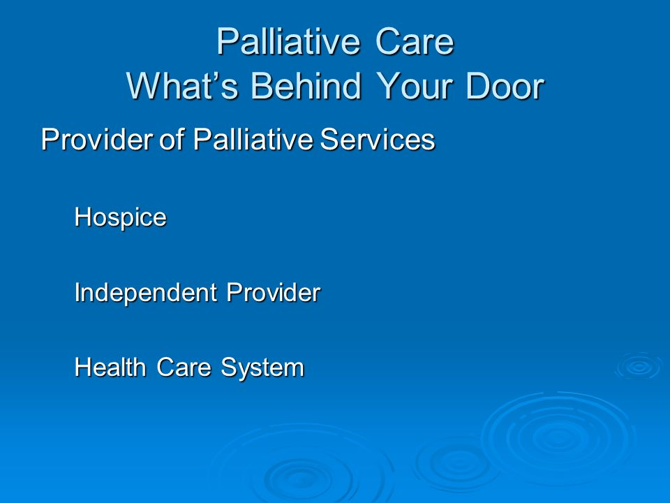 Palliative Care What's Behind Your Door Provider of Palliative Services Hospice Independent Provider Health Care System