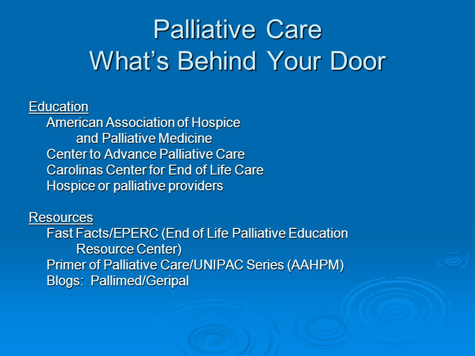 Palliative Care What's Behind Your Door Education American Association of Hospice and Palliative Medicine Center to Advance Palliative Care Carolinas Center for End of Life Care Hospice or palliative providers Resources Fast Facts/EPERC (End of Life Palliative Education Resource Center) Primer of Palliative Care/UNIPAC Series (AAHPM) Blogs: Pallimed/Geripal