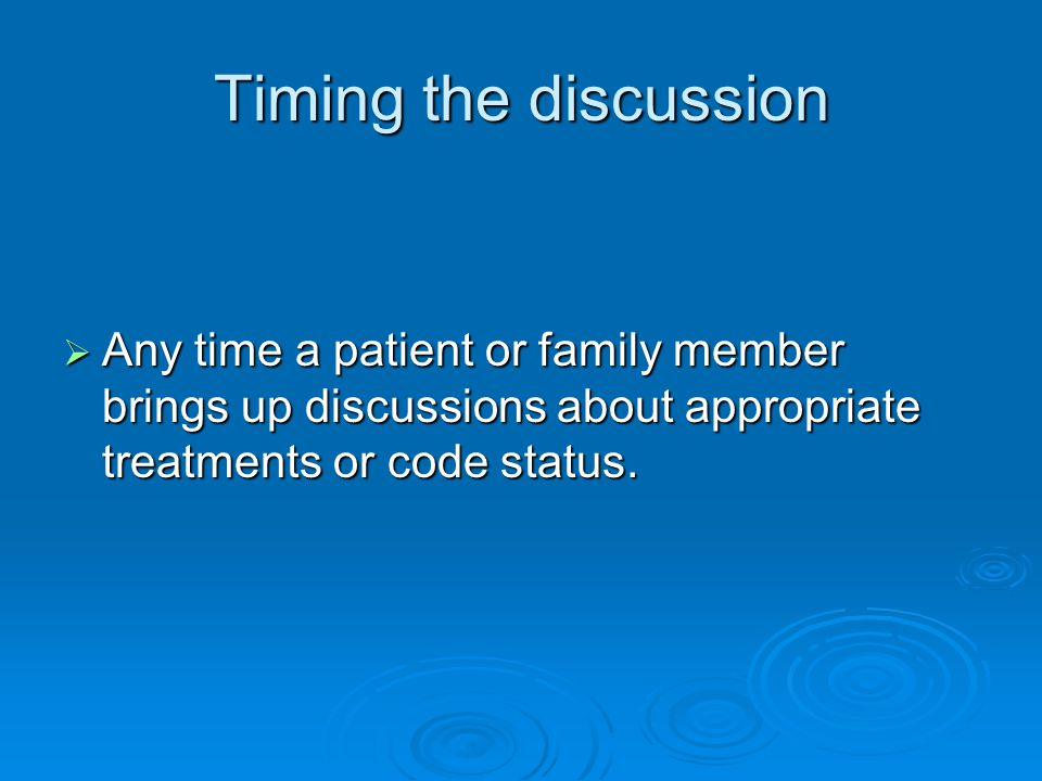 Timing the discussion  Any time a patient or family member brings up discussions about appropriate treatments or code status.