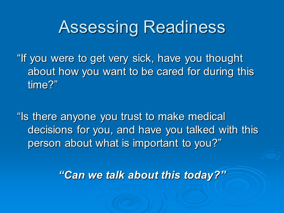 Assessing Readiness If you were to get very sick, have you thought about how you want to be cared for during this time? Is there anyone you trust to make medical decisions for you, and have you talked with this person about what is important to you? Can we talk about this today?