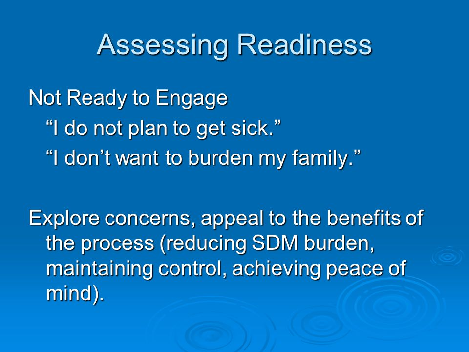 Assessing Readiness Not Ready to Engage I do not plan to get sick. I don't want to burden my family. Explore concerns, appeal to the benefits of the process (reducing SDM burden, maintaining control, achieving peace of mind).