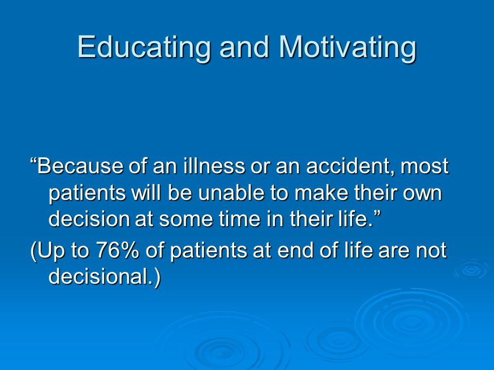 Educating and Motivating Because of an illness or an accident, most patients will be unable to make their own decision at some time in their life. (Up to 76% of patients at end of life are not decisional.)