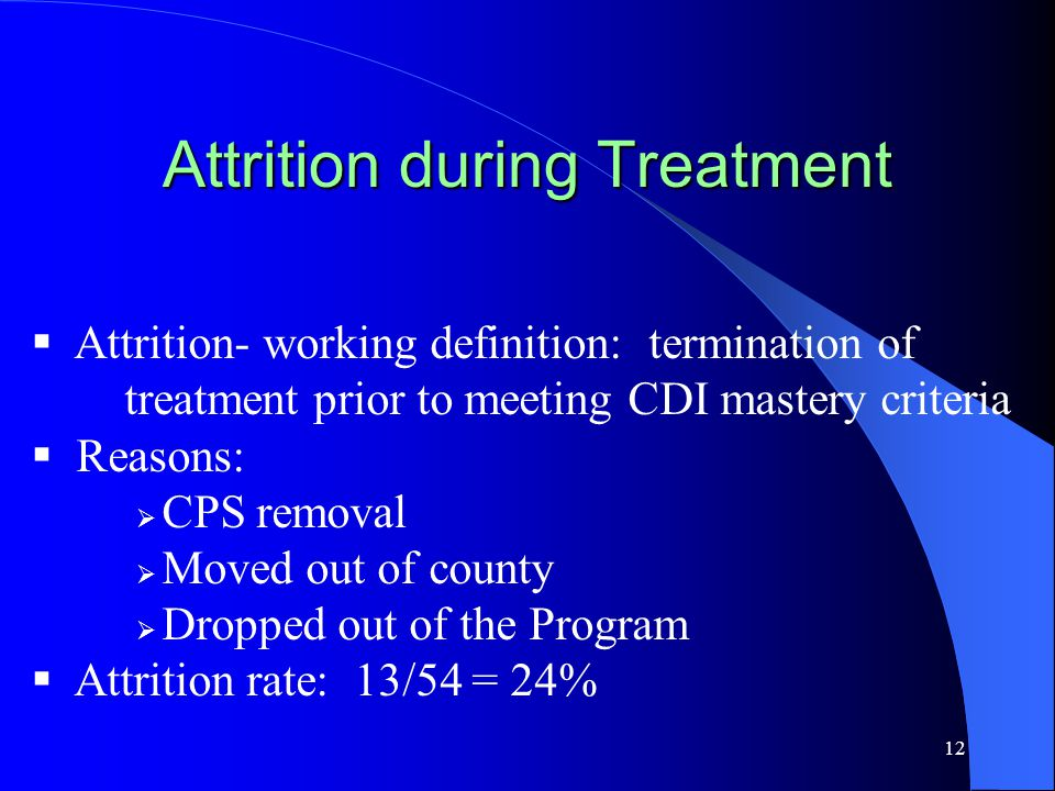 12 Attrition during Treatment  Attrition- working definition: termination of treatment prior to meeting CDI mastery criteria  Reasons:  CPS removal  Moved out of county  Dropped out of the Program  Attrition rate: 13/54 = 24%