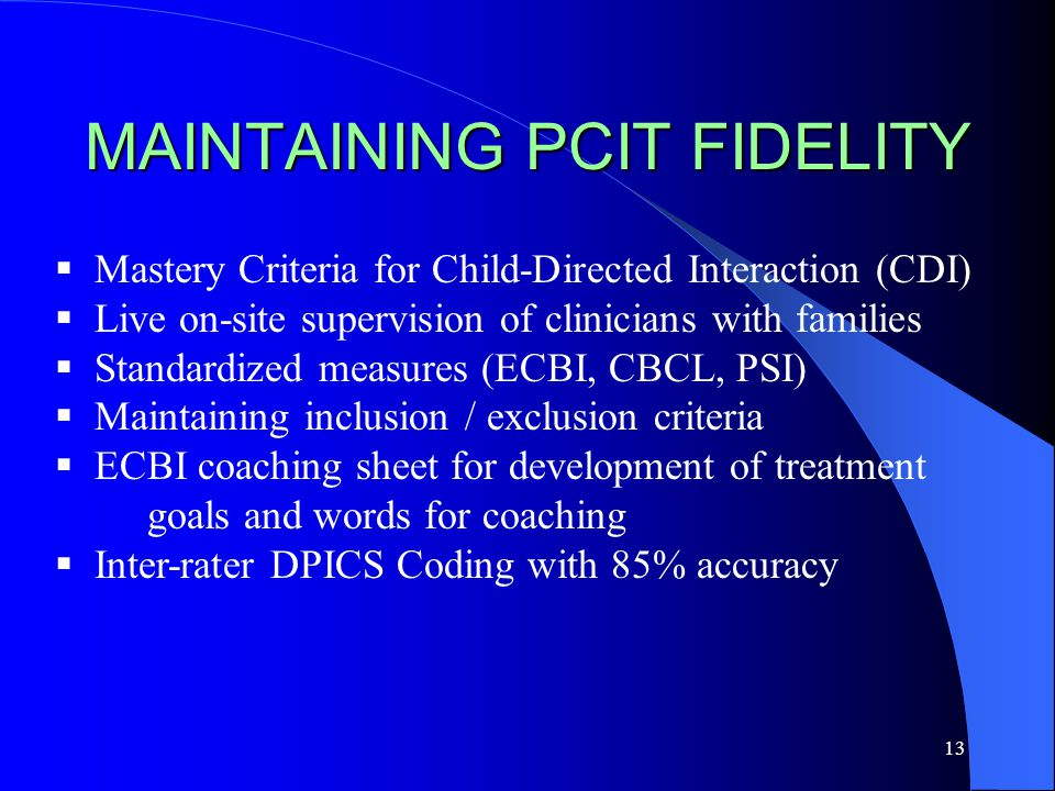 13 MAINTAINING PCIT FIDELITY  Mastery Criteria for Child-Directed Interaction (CDI)  Live on-site supervision of clinicians with families  Standardized measures (ECBI, CBCL, PSI)  Maintaining inclusion / exclusion criteria  ECBI coaching sheet for development of treatment goals and words for coaching  Inter-rater DPICS Coding with 85% accuracy
