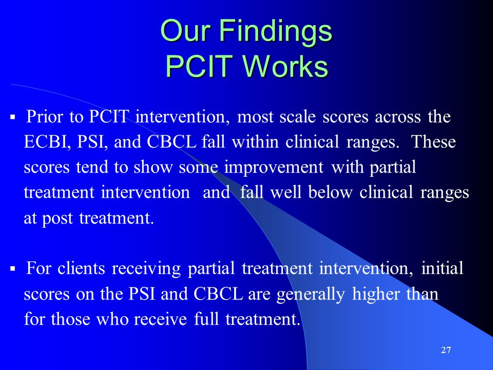 27 Our Findings PCIT Works  Prior to PCIT intervention, most scale scores across the ECBI, PSI, and CBCL fall within clinical ranges.