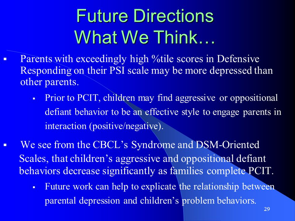 29 Future Directions What We Think…  Parents with exceedingly high %tile scores in Defensive Responding on their PSI scale may be more depressed than other parents.