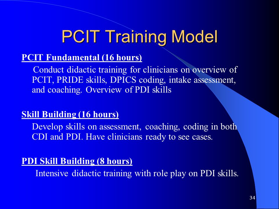 34 PCIT Training Model PCIT Fundamental (16 hours) Conduct didactic training for clinicians on overview of PCIT, PRIDE skills, DPICS coding, intake assessment, and coaching.