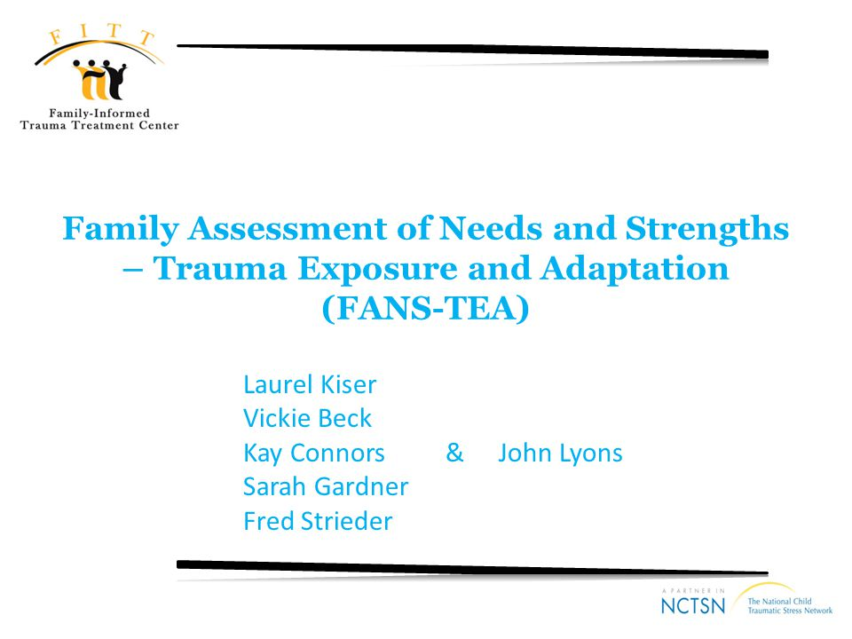 Acknowledgements Substance Abuse and Mental Health Services Administration (NCTSI Category II) In developing the FANS-TEA, we build off of several existing versions of the CANS: – the CANS-TEA (Kisiel, Lyons, Saxe, Blaustein & Ellis, 2002) – Several of the trauma items were developed or adapted based collaborations with Cassandra Kisiel, Ph.D., Glenn Saxe, M.D., Margaret Blaustein, Ph.D., and Heidi Ellis, Ph.D., with the SAMHSA-funded National Child Traumatic Stress Network.