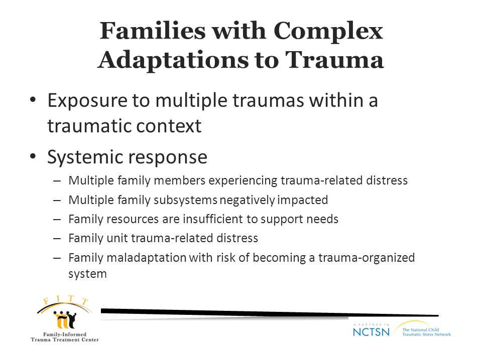 Family Unit Time Acute and longer-term effects Individual development Family life cycle Child Response Adult/ Parental Response Intergenerational Response Individual and Family Outcomes Adapted from Kiser & Black, 2005 Sibling Relations Adult Intimate Relations Parenting Practices & Quality Parent-Child Relations Traumatic Context
