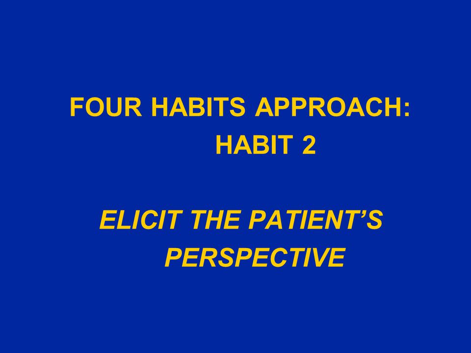 Habit 2: Elicit the Patient's Perspective SkillsTechnique and Examples Ask for the patient's ideas u Assess patient's point of view: What do you think might be causing your problem? What worries or concerns you most about this problem? What have you don't to treat your illness so far? u Ask about ideas from loved ones or from community Elicit specific request u Determine patient's goal in seeking care: How were you hoping I could help? Explore the impact on the patient's life u Check context: How has the illness affected your daily activities/work/family? ___________________________________________________________________________