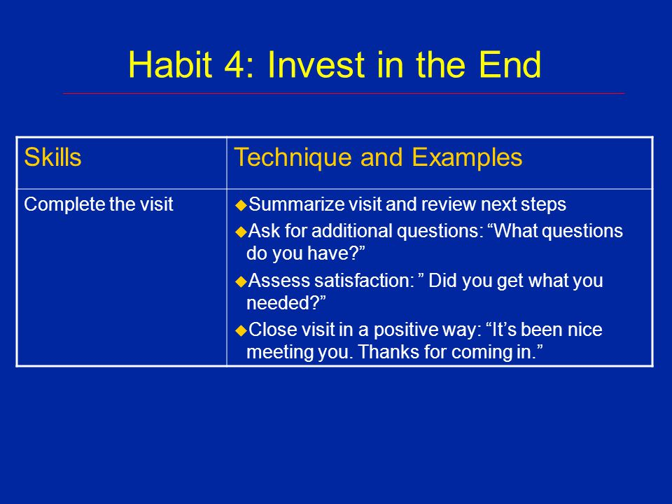 Habit 4: Invest in the End Payoffs u Increases potential for collaboration u Influences health outcomes u Improves adherence u Reduces return calls and visits u Encourages self care ___________________________________________________________________________