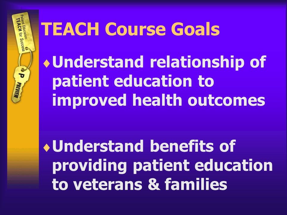 TEACH Course Goals  Understand relationship of patient education to improved health outcomes  Understand benefits of providing patient education to veterans & families
