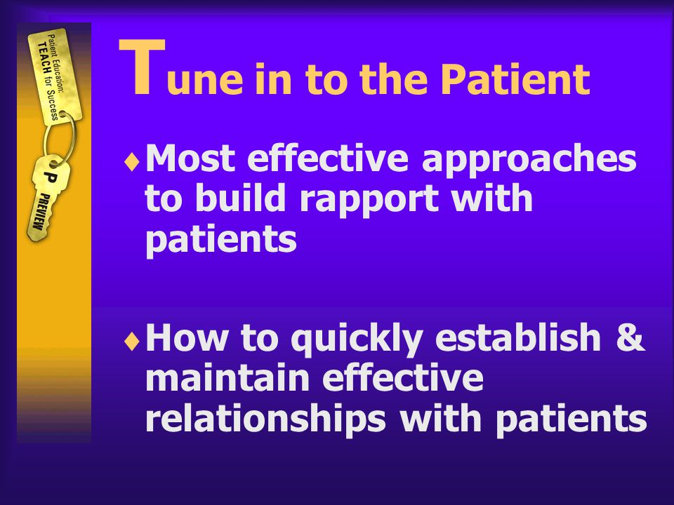 T une in to the Patient  Most effective approaches to build rapport with patients  How to quickly establish & maintain effective relationships with patients
