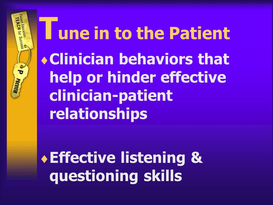T une in to the Patient  Clinician behaviors that help or hinder effective clinician-patient relationships  Effective listening & questioning skills