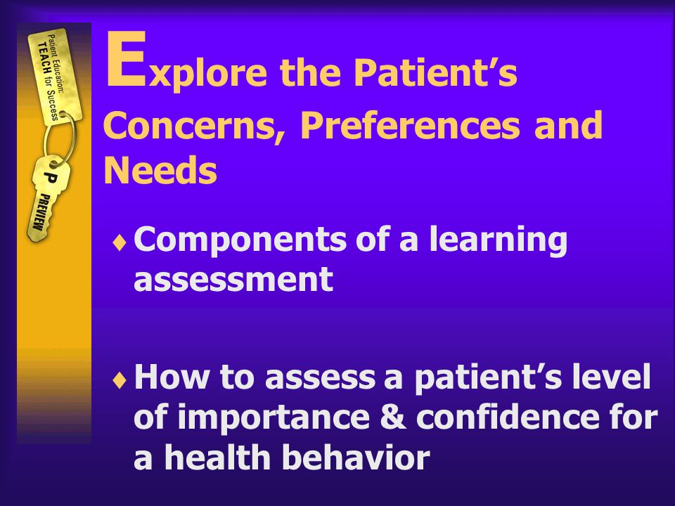 E xplore the Patient's Concerns, Preferences and Needs  Components of a learning assessment  How to assess a patient's level of importance & confidence for a health behavior