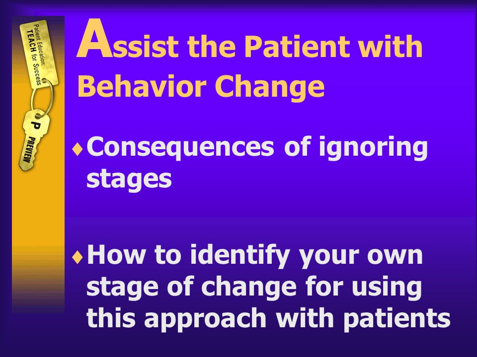 A ssist the Patient with Behavior Change  Consequences of ignoring stages  How to identify your own stage of change for using this approach with patients
