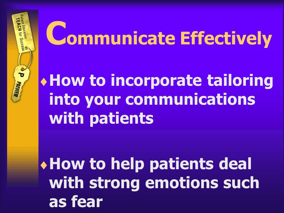 C ommunicate Effectively  How to incorporate tailoring into your communications with patients  How to help patients deal with strong emotions such as fear