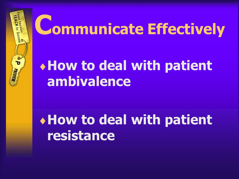 C ommunicate Effectively  How to deal with patient ambivalence  How to deal with patient resistance