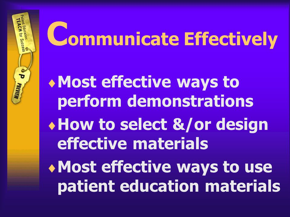 C ommunicate Effectively  Most effective ways to perform demonstrations  How to select &/or design effective materials  Most effective ways to use patient education materials