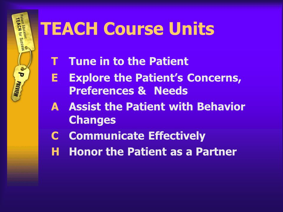 TEACH Course Units TTune in to the Patient EExplore the Patient's Concerns, Preferences &Needs AAssist the Patient with Behavior Changes CCommunicate Effectively HHonor the Patient as a Partner
