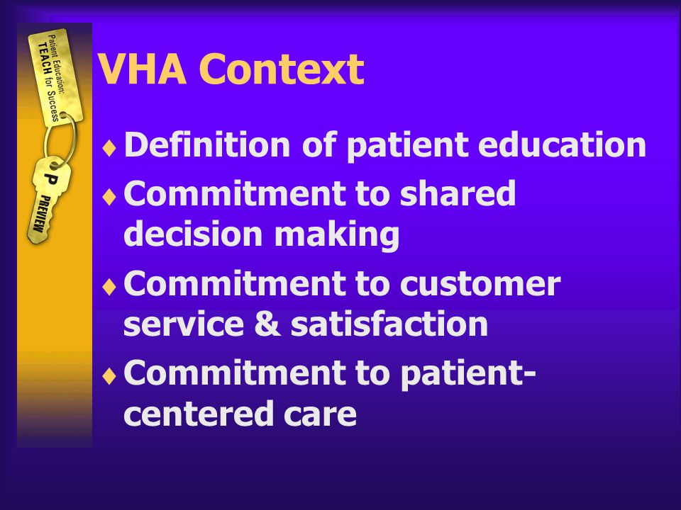 VHA Context  Definition of patient education  Commitment to shared decision making  Commitment to customer service & satisfaction  Commitment to patient- centered care