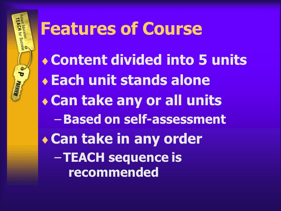 Features of Course  Content divided into 5 units  Each unit stands alone  Can take any or all units –Based on self-assessment  Can take in any order –TEACH sequence is recommended