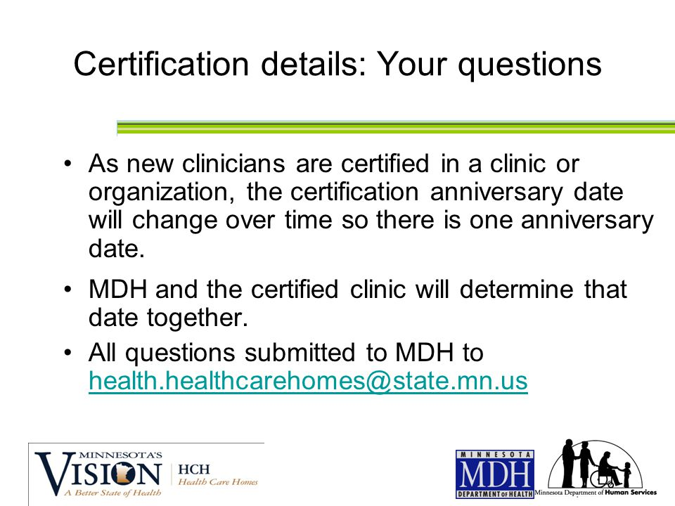 Certification details: Your questions As new clinicians are certified in a clinic or organization, the certification anniversary date will change over time so there is one anniversary date.