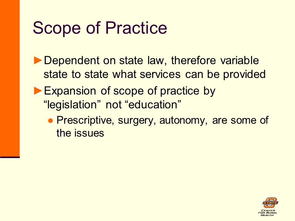 Scope of Practice ►Dependent on state law, therefore variable state to state what services can be provided ►Expansion of scope of practice by legislation not education ●Prescriptive, surgery, autonomy, are some of the issues