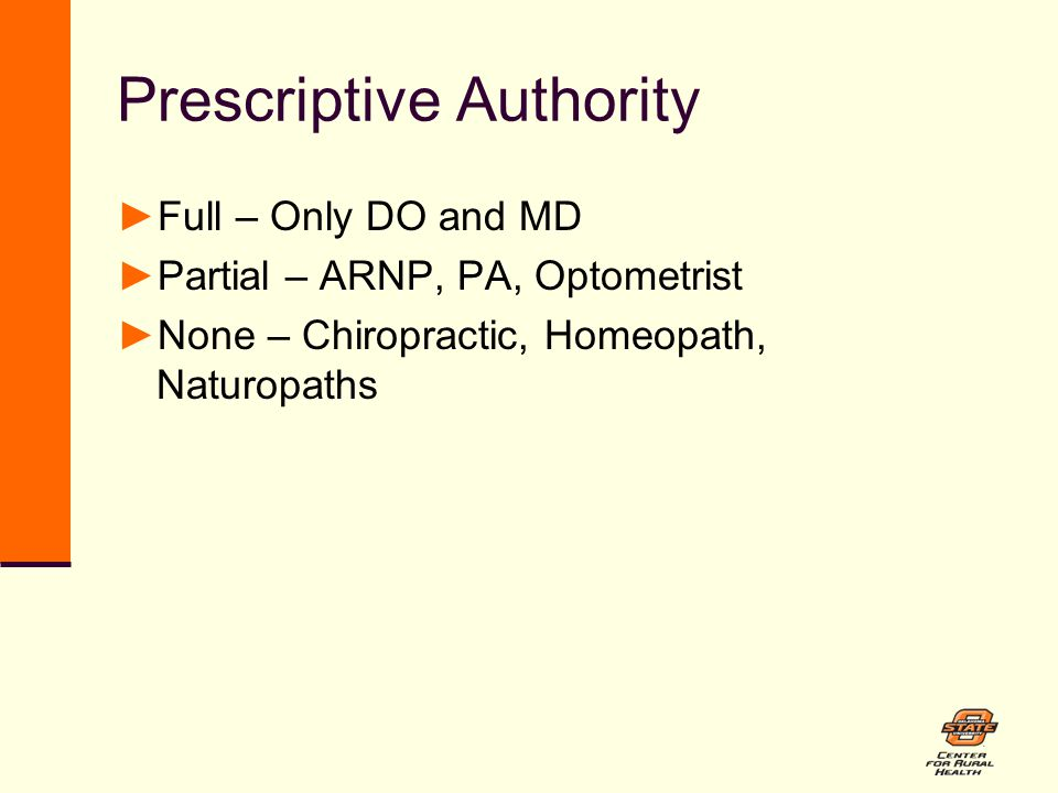 Prescriptive Authority ►Full – Only DO and MD ►Partial – ARNP, PA, Optometrist ►None – Chiropractic, Homeopath, Naturopaths